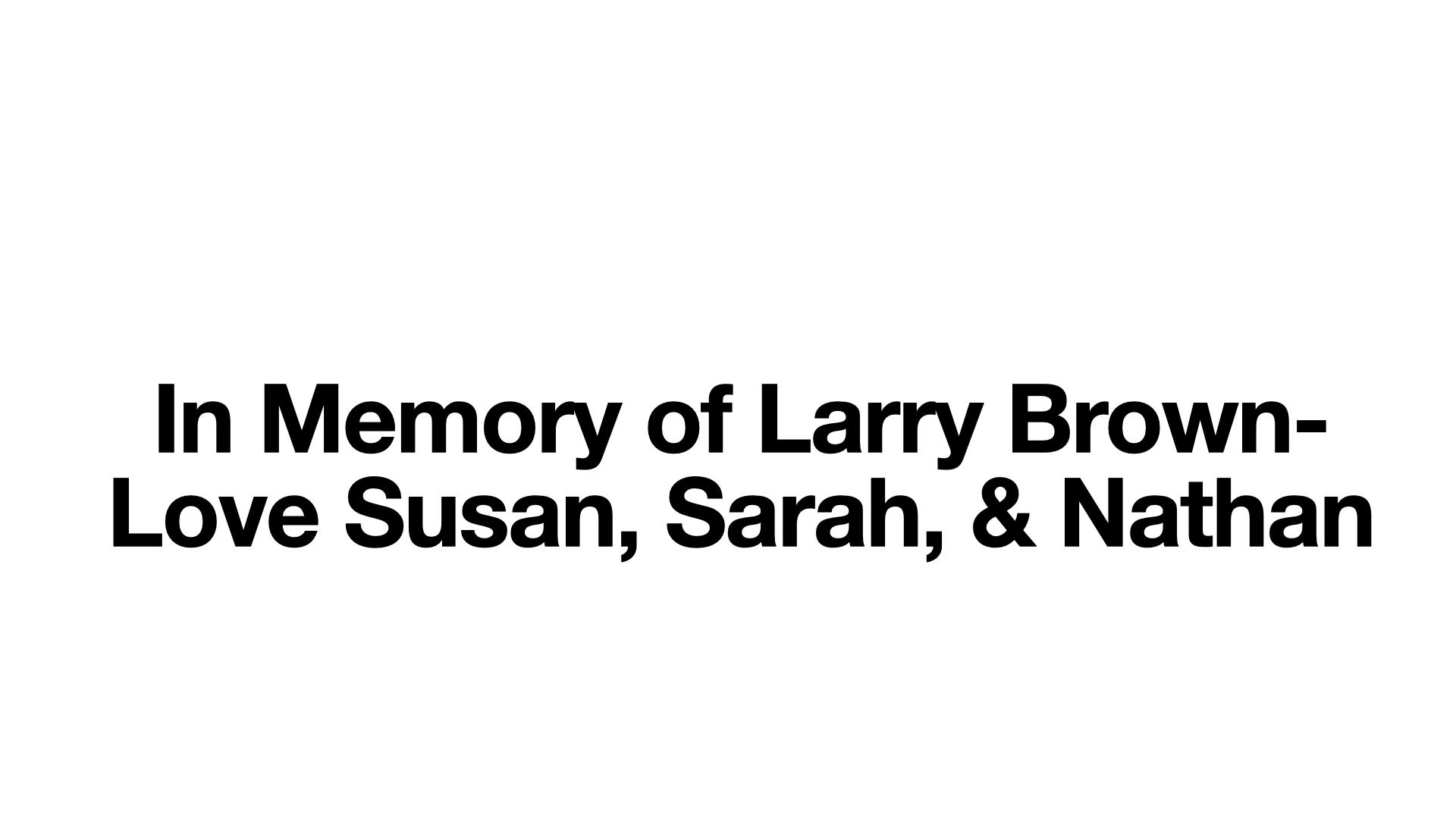 In Memory of Larry Brown- Love Susan, Sarah, and Nathan